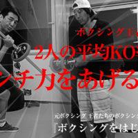 元ボクシング日本王者たちがパンチ力をあげるトレーニング方法を教えます